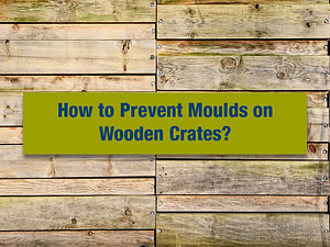 How to Prevent Moulds on Wooden Crates?